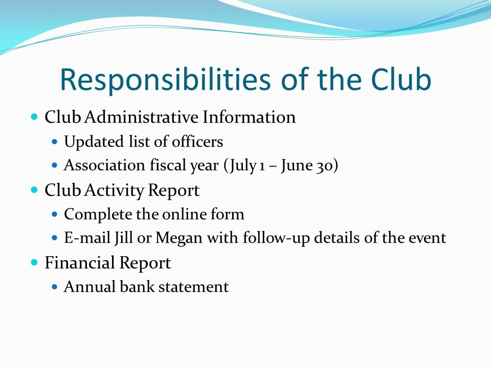 Responsibilities of the Club Club Administrative Information Updated list of officers Association fiscal year (July 1 – June 30) Club Activity Report Complete the online form  Jill or Megan with follow-up details of the event Financial Report Annual bank statement