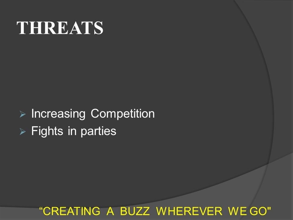 THREATS  Increasing Competition  Fights in parties CREATING A BUZZ WHEREVER WE GO