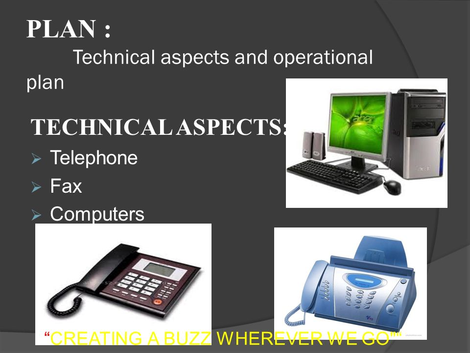 PLAN : Technical aspects and operational plan TECHNICAL ASPECTS:  Telephone  Fax  Computers CREATING A BUZZ WHEREVER WE GO