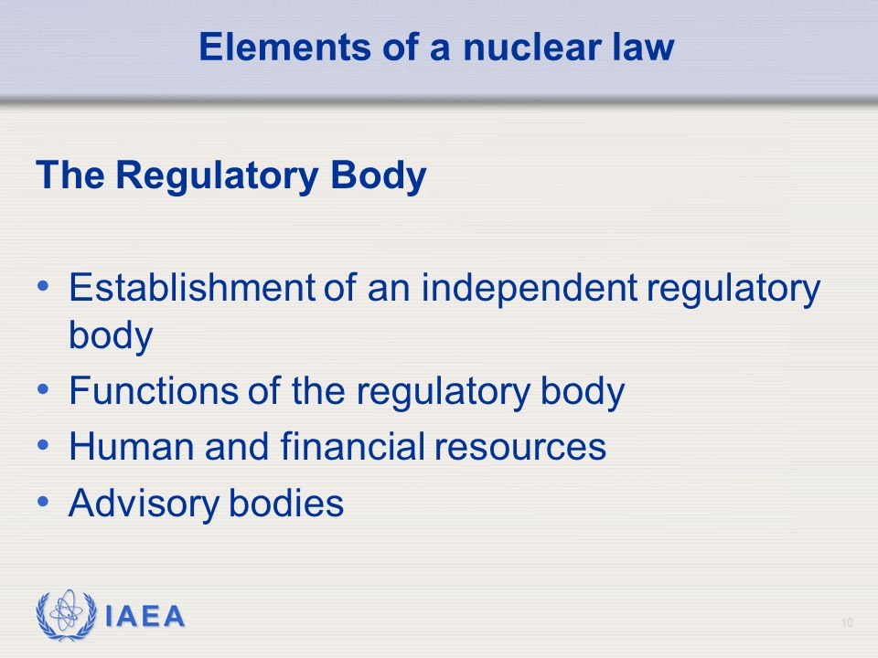 IAEA 10 Elements of a nuclear law The Regulatory Body Establishment of an independent regulatory body Functions of the regulatory body Human and financial resources Advisory bodies