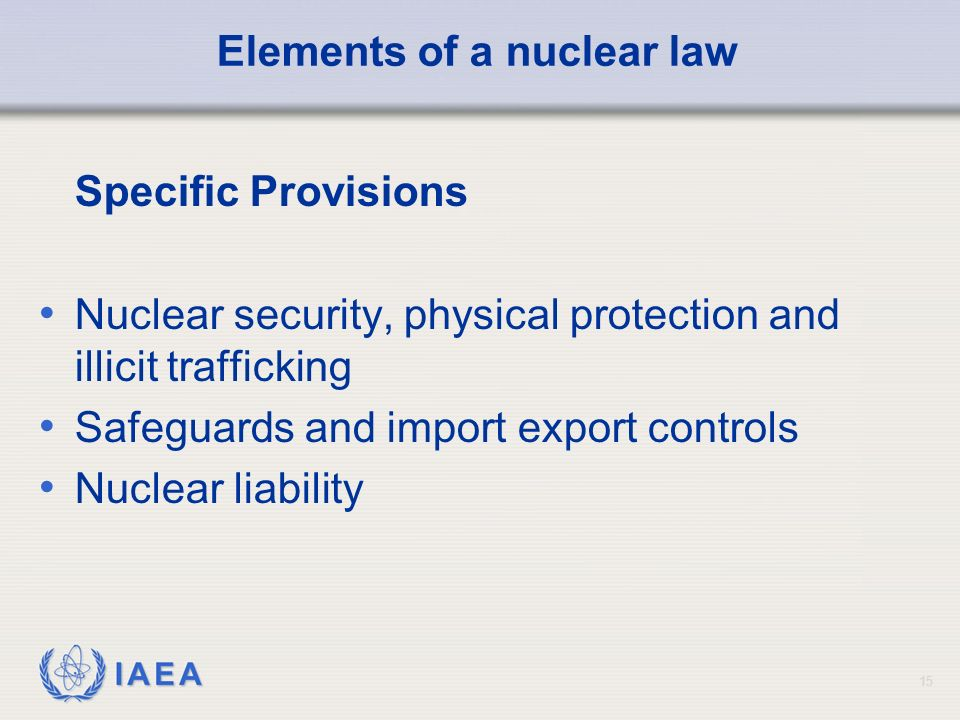 IAEA 15 Elements of a nuclear law Specific Provisions Nuclear security, physical protection and illicit trafficking Safeguards and import export controls Nuclear liability