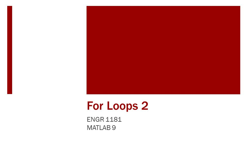 For Loops 2 ENGR 1181 MATLAB 9