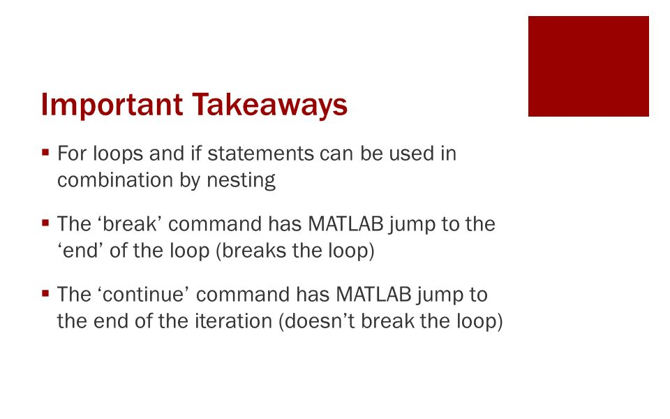 Important Takeaways  For loops and if statements can be used in combination by nesting  The 'break' command has MATLAB jump to the 'end' of the loop (breaks the loop)  The 'continue' command has MATLAB jump to the end of the iteration (doesn't break the loop)