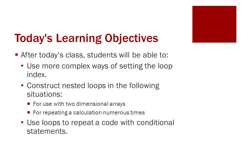 Today s Learning Objectives  After today's class, students will be able to: Use more complex ways of setting the loop index.