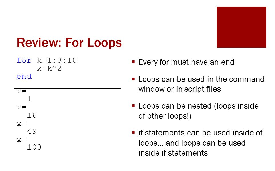 Review: For Loops for k=1:3:10 x=k^2 end x= 1 x= 16 x= 49 x= 100  Every for must have an end  Loops can be used in the command window or in script files  Loops can be nested (loops inside of other loops!)  if statements can be used inside of loops...