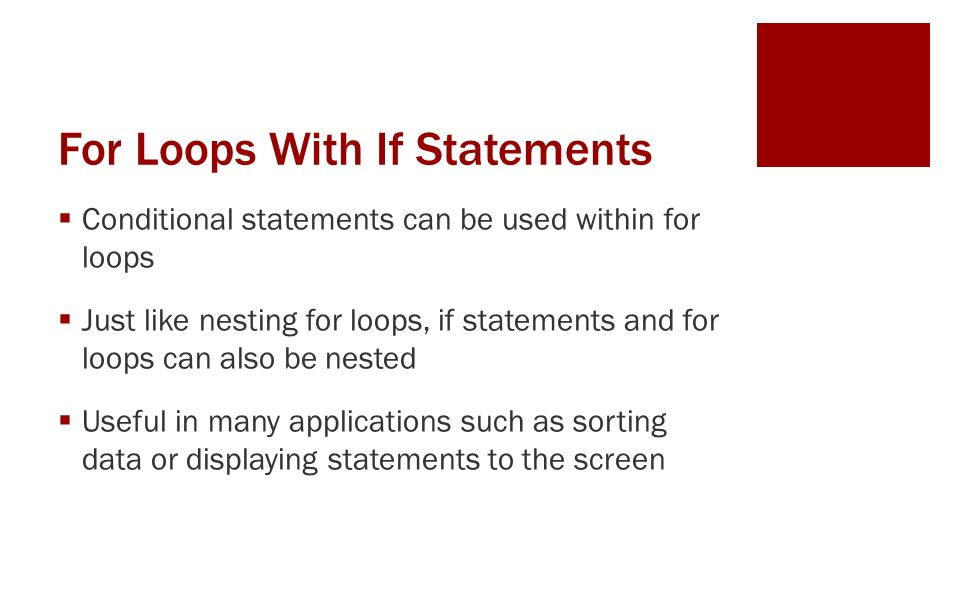 For Loops With If Statements  Conditional statements can be used within for loops  Just like nesting for loops, if statements and for loops can also be nested  Useful in many applications such as sorting data or displaying statements to the screen