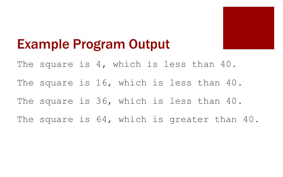 Example Program Output The square is 4, which is less than 40.