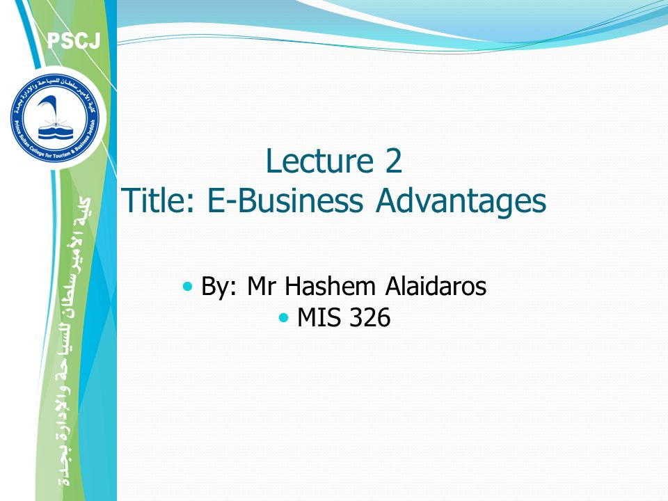 Lecture 2 Title: E-Business Advantages By: Mr Hashem Alaidaros MIS 326