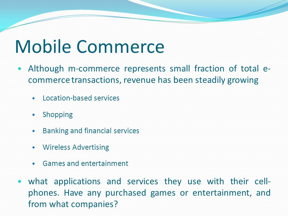 Mobile Commerce Although m-commerce represents small fraction of total e- commerce transactions, revenue has been steadily growing Location-based services Shopping Banking and financial services Wireless Advertising Games and entertainment what applications and services they use with their cell- phones.