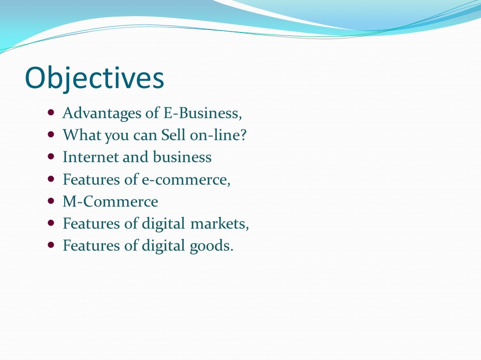 Objectives Advantages of E-Business, What you can Sell on-line.