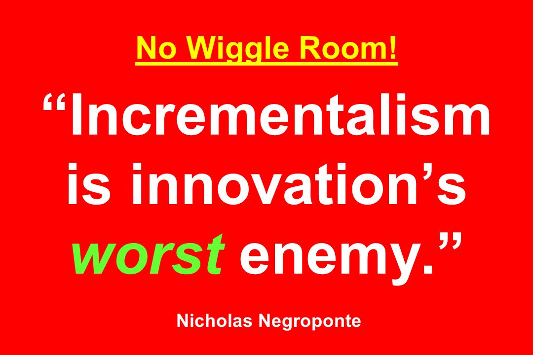 No Wiggle Room! Incrementalism is innovation's worst enemy. Nicholas Negroponte