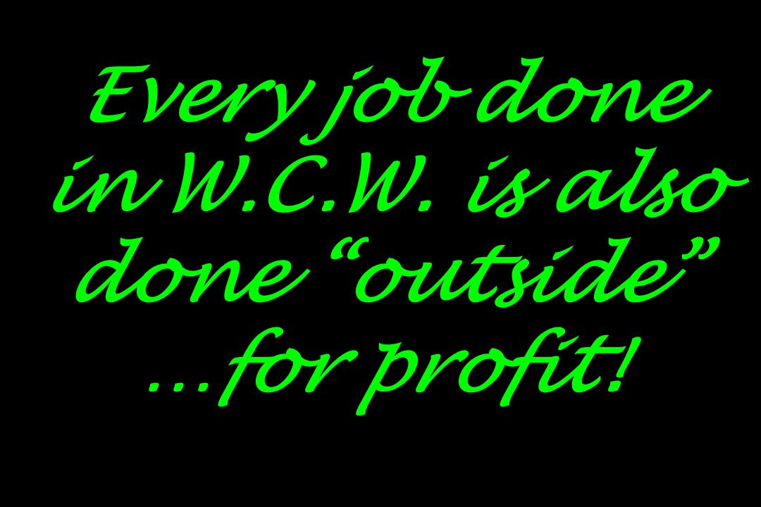 Every job done in W.C.W. is also done outside …for profit!
