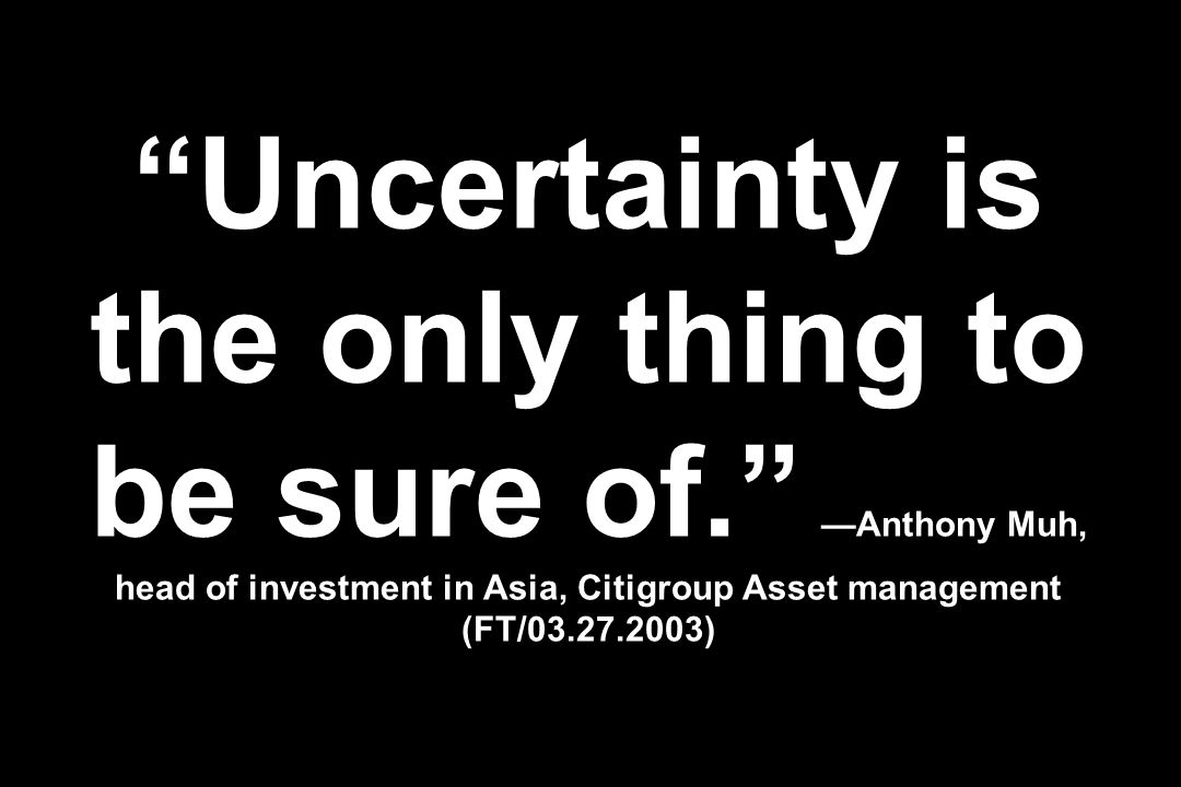 Uncertainty is the only thing to be sure of. —Anthony Muh, head of investment in Asia, Citigroup Asset management (FT/03.27.2003)