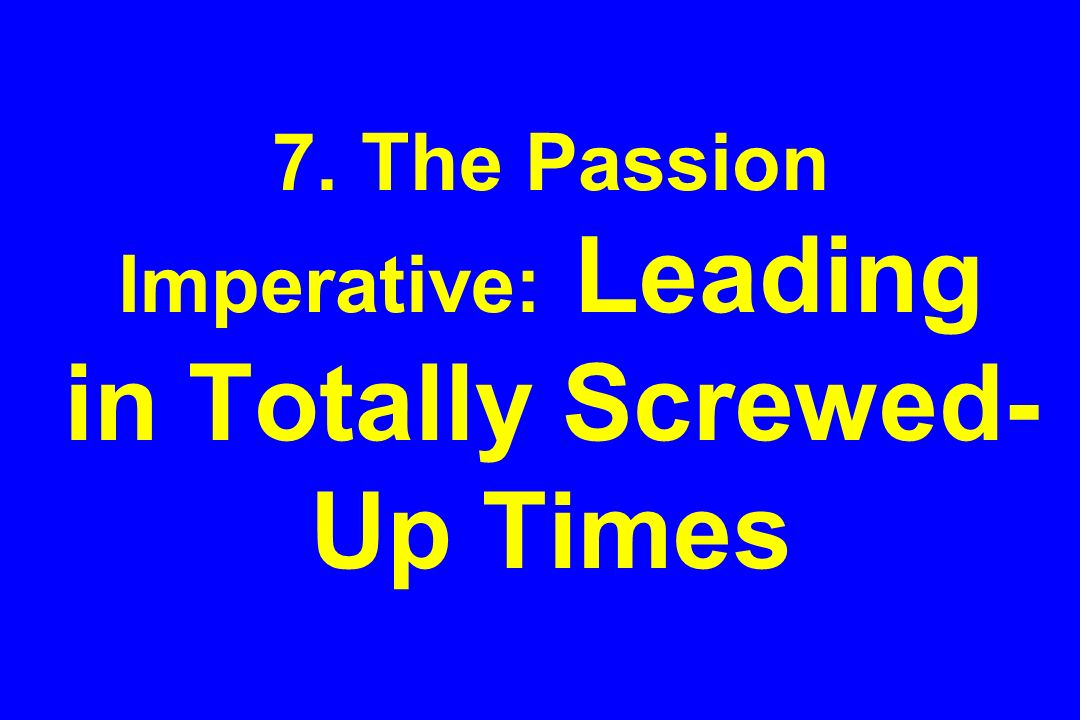 7. The Passion Imperative: Leading in Totally Screwed- Up Times