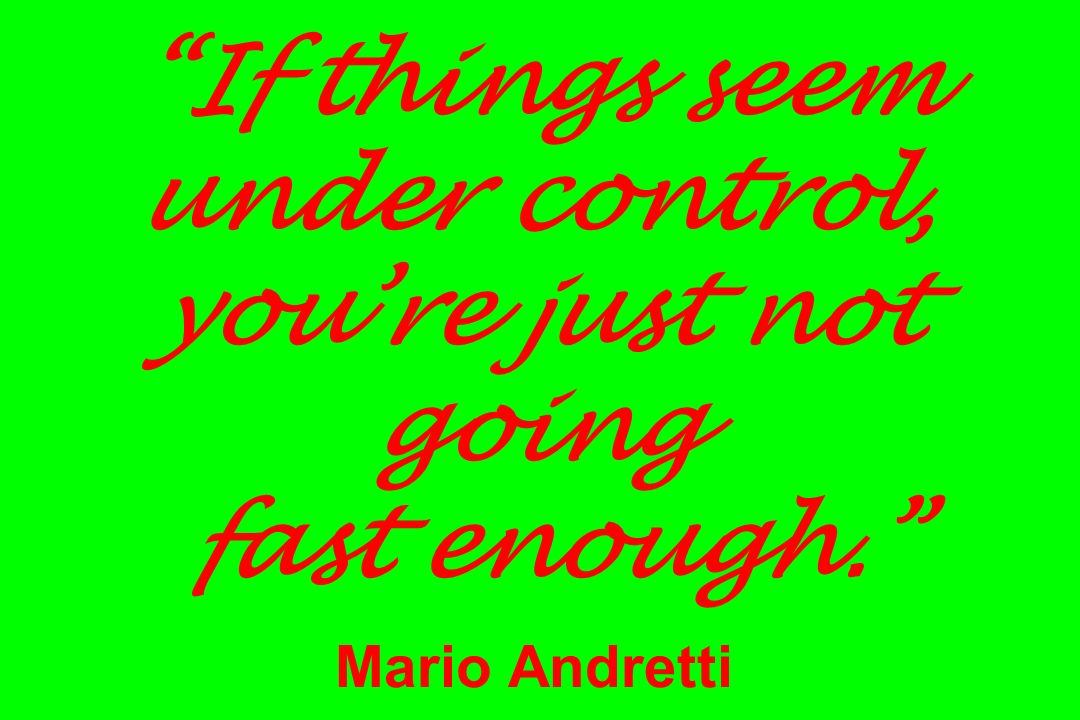 If things seem under control, you're just not going fast enough. Mario Andretti