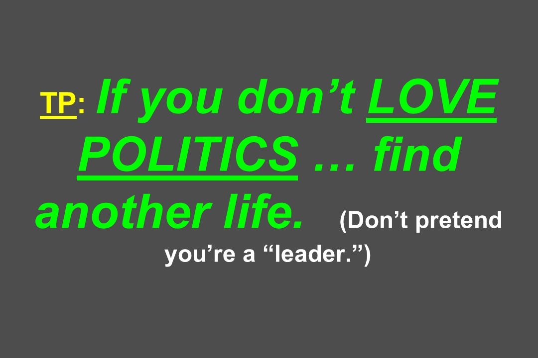 TP: If you don't LOVE POLITICS … find another life. (Don't pretend you're a leader. )