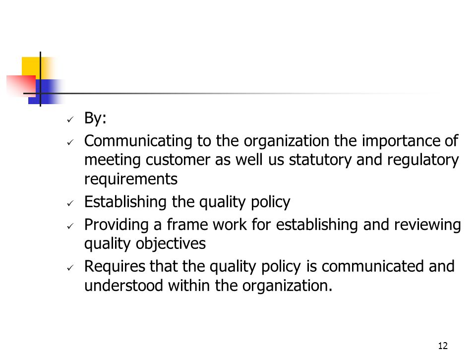 12 By: Communicating to the organization the importance of meeting customer as well us statutory and regulatory requirements Establishing the quality policy Providing a frame work for establishing and reviewing quality objectives Requires that the quality policy is communicated and understood within the organization.