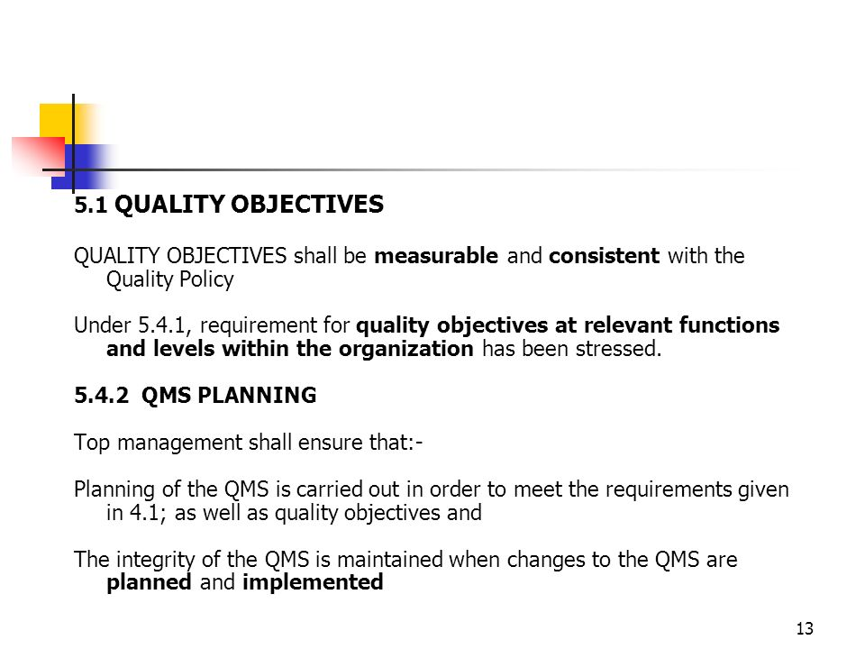 13 5.1 QUALITY OBJECTIVES QUALITY OBJECTIVES shall be measurable and consistent with the Quality Policy Under 5.4.1, requirement for quality objectives at relevant functions and levels within the organization has been stressed.