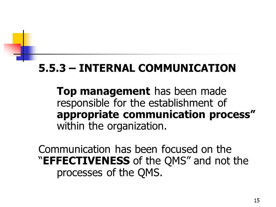 15 5.5.3 – INTERNAL COMMUNICATION Top management has been made responsible for the establishment of appropriate communication process within the organization.