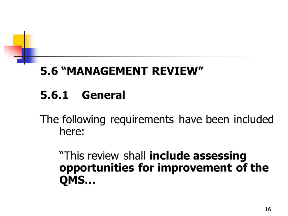 16 5.6 MANAGEMENT REVIEW 5.6.1 General The following requirements have been included here: This review shall include assessing opportunities for improvement of the QMS…