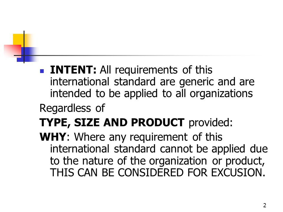2 INTENT: All requirements of this international standard are generic and are intended to be applied to all organizations Regardless of TYPE, SIZE AND PRODUCT provided: WHY: Where any requirement of this international standard cannot be applied due to the nature of the organization or product, THIS CAN BE CONSIDERED FOR EXCUSION.