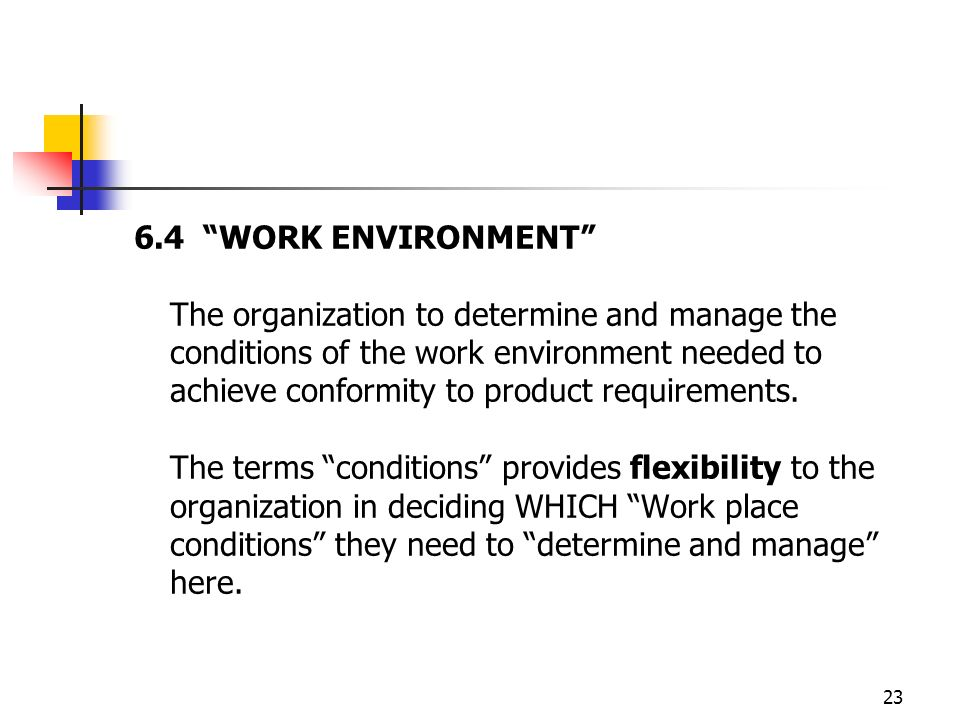 23 6.4 WORK ENVIRONMENT The organization to determine and manage the conditions of the work environment needed to achieve conformity to product requirements.