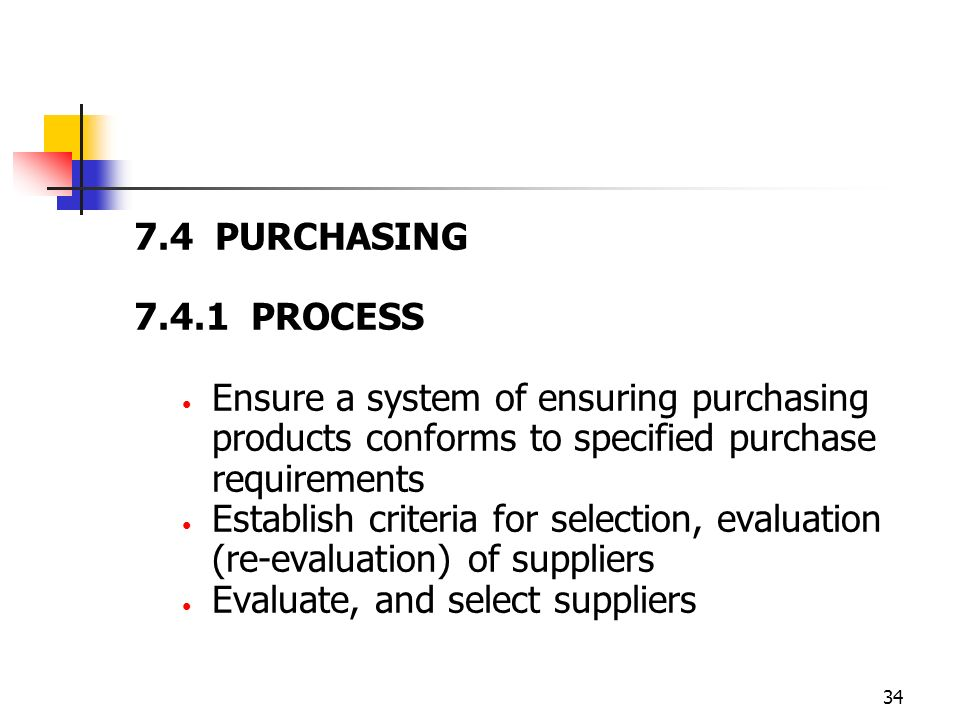 34 7.4 PURCHASING 7.4.1 PROCESS Ensure a system of ensuring purchasing products conforms to specified purchase requirements Establish criteria for selection, evaluation (re-evaluation) of suppliers Evaluate, and select suppliers