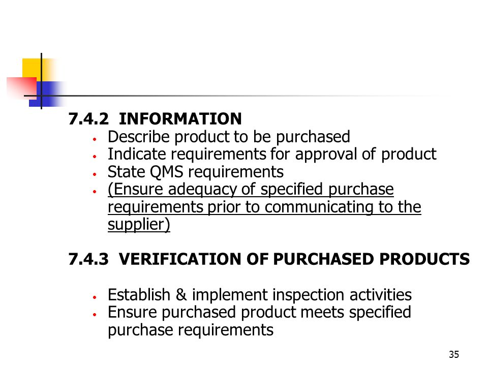35 7.4.2 INFORMATION Describe product to be purchased Indicate requirements for approval of product State QMS requirements (Ensure adequacy of specified purchase requirements prior to communicating to the supplier) 7.4.3 VERIFICATION OF PURCHASED PRODUCTS Establish & implement inspection activities Ensure purchased product meets specified purchase requirements
