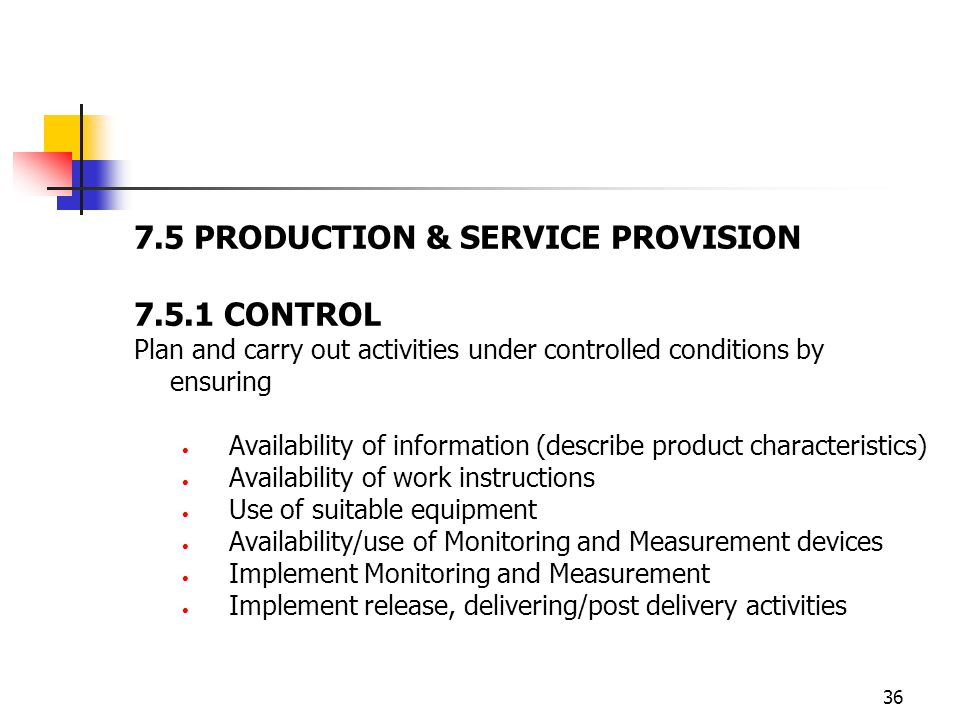 36 7.5 PRODUCTION & SERVICE PROVISION 7.5.1 CONTROL Plan and carry out activities under controlled conditions by ensuring Availability of information (describe product characteristics) Availability of work instructions Use of suitable equipment Availability/use of Monitoring and Measurement devices Implement Monitoring and Measurement Implement release, delivering/post delivery activities