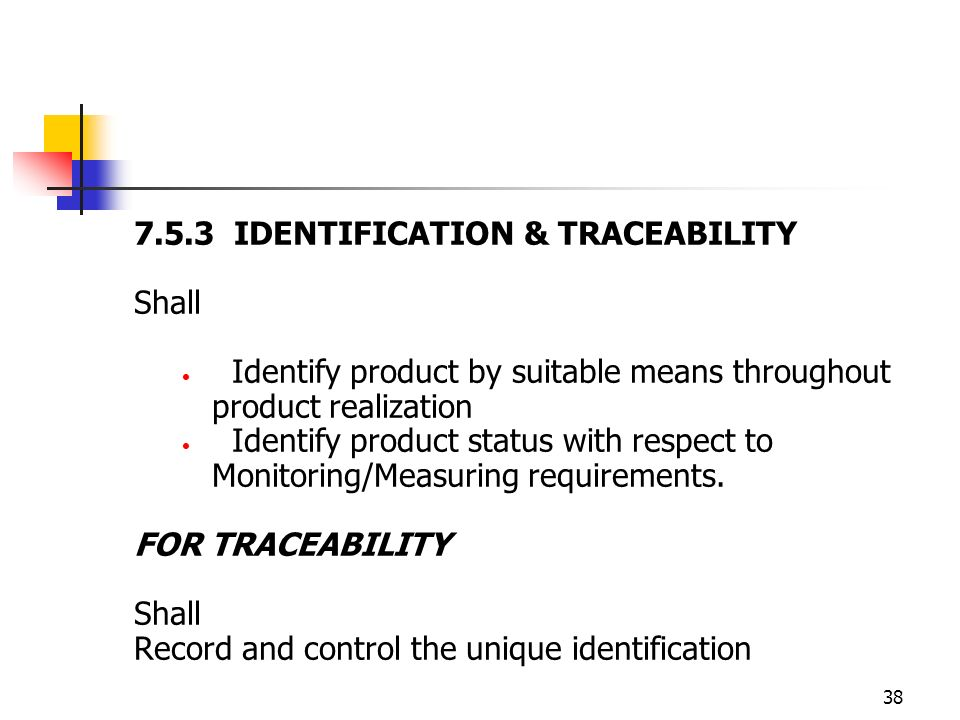 38 7.5.3 IDENTIFICATION & TRACEABILITY Shall Identify product by suitable means throughout product realization Identify product status with respect to Monitoring/Measuring requirements.