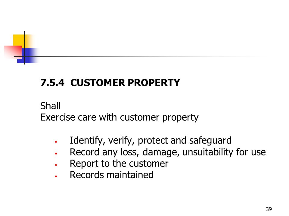 39 7.5.4 CUSTOMER PROPERTY Shall Exercise care with customer property Identify, verify, protect and safeguard Record any loss, damage, unsuitability for use Report to the customer Records maintained