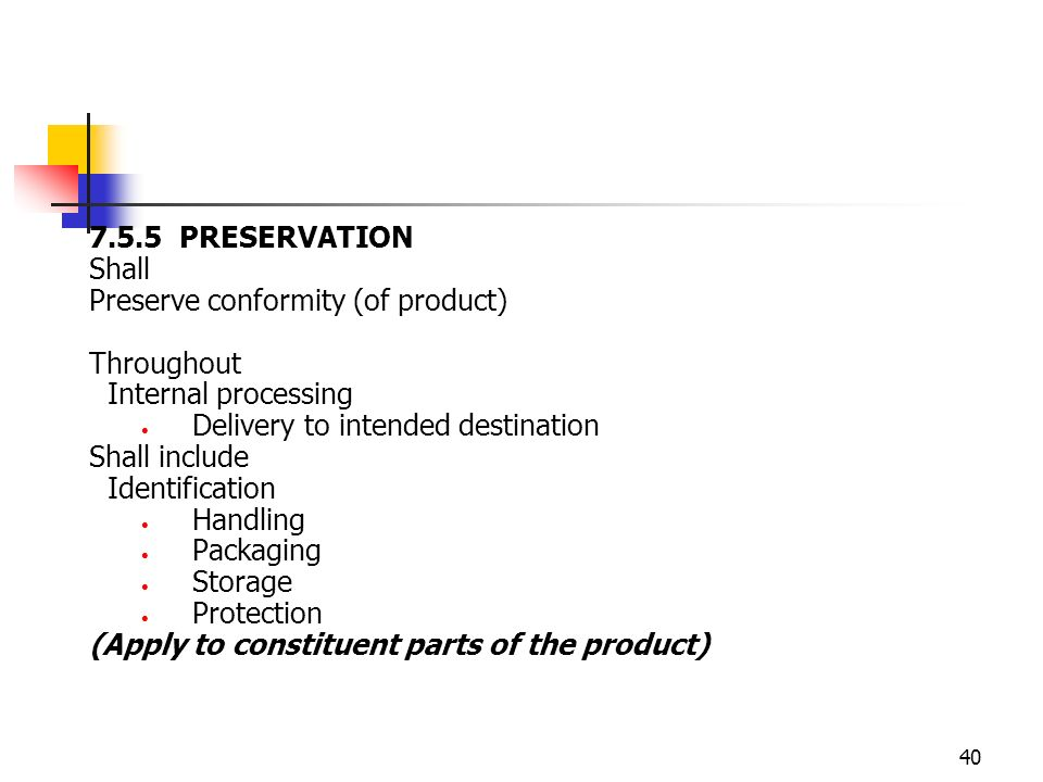 40 7.5.5 PRESERVATION Shall Preserve conformity (of product) Throughout Internal processing Delivery to intended destination Shall include Identification Handling Packaging Storage Protection (Apply to constituent parts of the product)