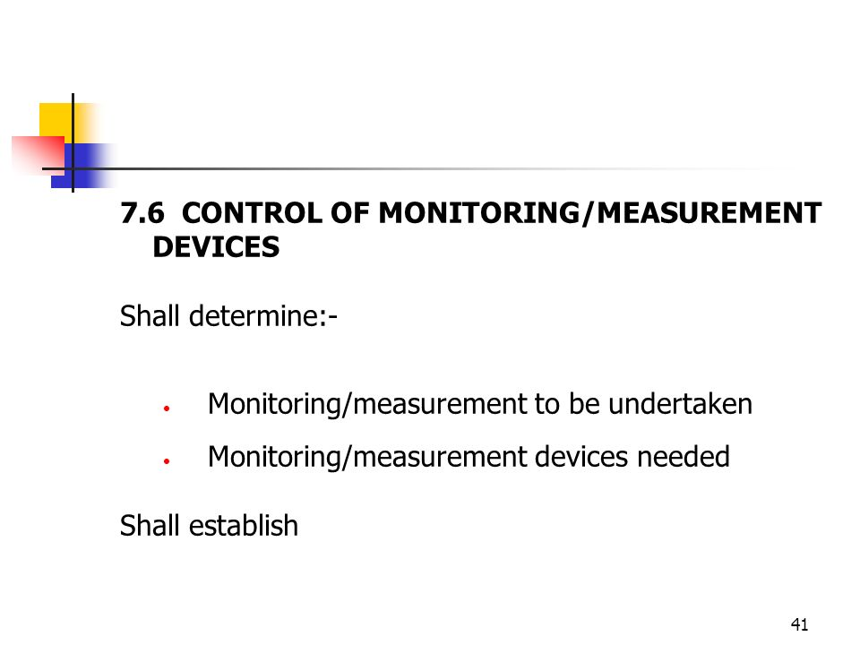 41 7.6 CONTROL OF MONITORING/MEASUREMENT DEVICES Shall determine:- Monitoring/measurement to be undertaken Monitoring/measurement devices needed Shall establish