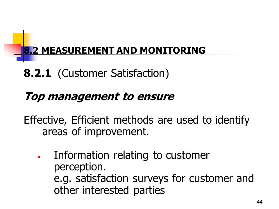 44 8.2 MEASUREMENT AND MONITORING 8.2.1 (Customer Satisfaction) Top management to ensure Effective, Efficient methods are used to identify areas of improvement.