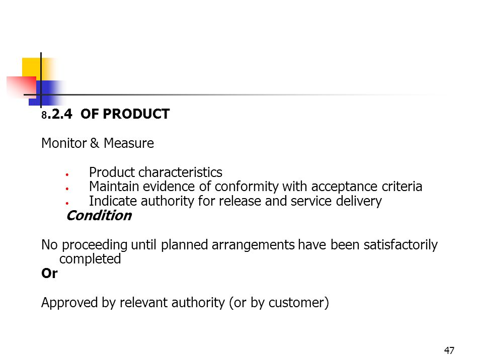 47 8.2.4 OF PRODUCT Monitor & Measure Product characteristics Maintain evidence of conformity with acceptance criteria Indicate authority for release and service delivery Condition No proceeding until planned arrangements have been satisfactorily completed Or Approved by relevant authority (or by customer)