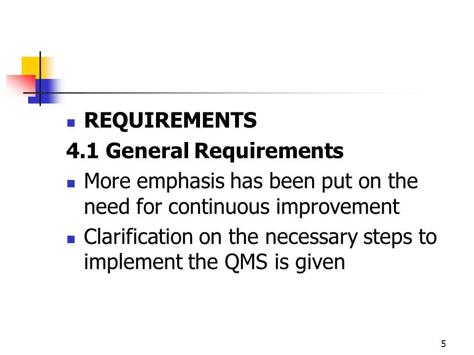 5 REQUIREMENTS 4.1 General Requirements More emphasis has been put on the need for continuous improvement Clarification on the necessary steps to implement the QMS is given
