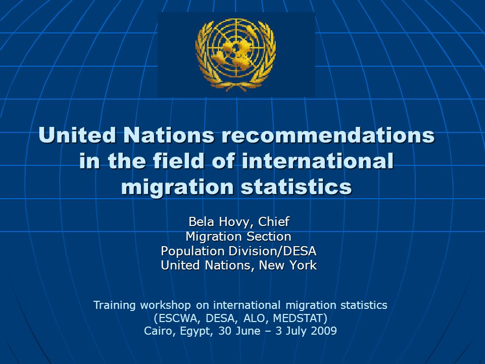 United Nations recommendations in the field of international migration statistics Bela Hovy, Chief Migration Section Population Division/DESA United Nations, New York Training workshop on international migration statistics (ESCWA, DESA, ALO, MEDSTAT) Cairo, Egypt, 30 June – 3 July 2009