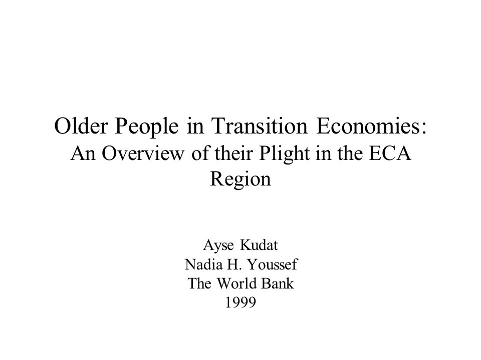 Older People in Transition Economies: An Overview of their Plight in the ECA Region Ayse Kudat Nadia H.