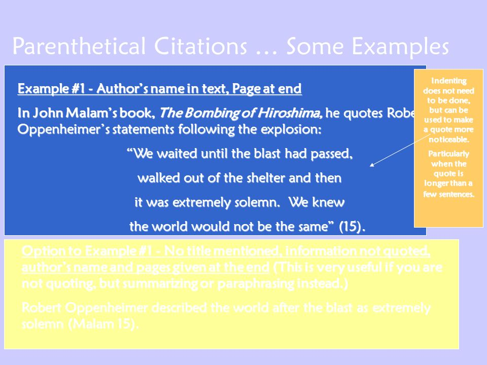 Parenthetical Citations … Some Examples Example #1 - Author's name in text, Page at end In John Malam's book, The Bombing of Hiroshima, he quotes Robert Oppenheimer's statements following the explosion: We waited until the blast had passed, We waited until the blast had passed, walked out of the shelter and then walked out of the shelter and then it was extremely solemn.