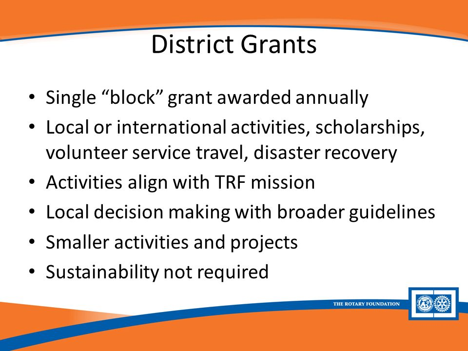 District Grants Single block grant awarded annually Local or international activities, scholarships, volunteer service travel, disaster recovery Activities align with TRF mission Local decision making with broader guidelines Smaller activities and projects Sustainability not required