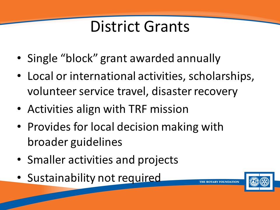District Grants Single block grant awarded annually Local or international activities, scholarships, volunteer service travel, disaster recovery Activities align with TRF mission Provides for local decision making with broader guidelines Smaller activities and projects Sustainability not required