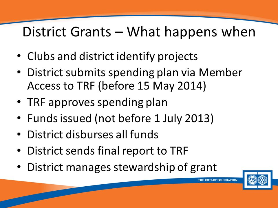 District Grants – What happens when Clubs and district identify projects District submits spending plan via Member Access to TRF (before 15 May 2014) TRF approves spending plan Funds issued (not before 1 July 2013) District disburses all funds District sends final report to TRF District manages stewardship of grant