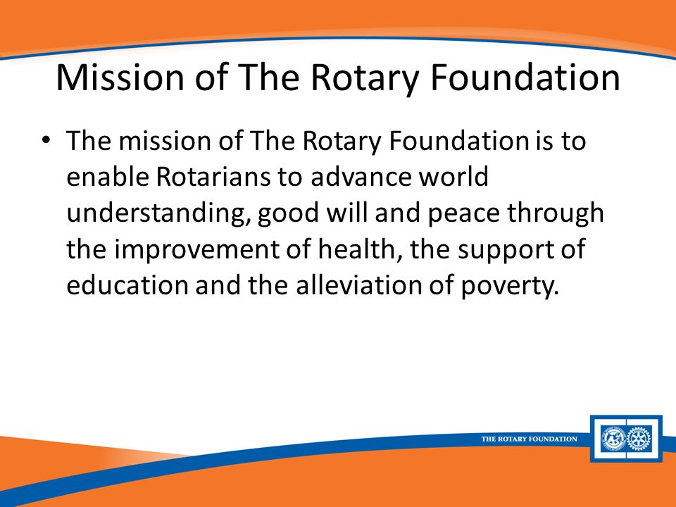 Mission of The Rotary Foundation The mission of The Rotary Foundation is to enable Rotarians to advance world understanding, good will and peace through the improvement of health, the support of education and the alleviation of poverty.