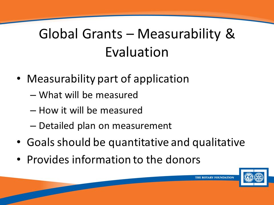 Global Grants – Measurability & Evaluation Measurability part of application – What will be measured – How it will be measured – Detailed plan on measurement Goals should be quantitative and qualitative Provides information to the donors