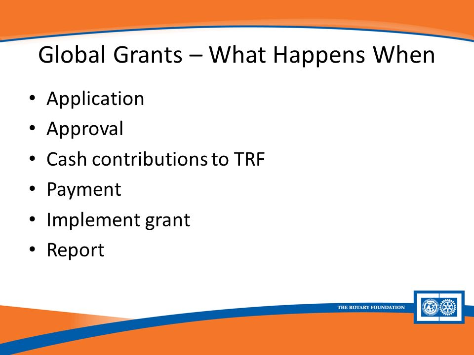 Global Grants – What Happens When Application Approval Cash contributions to TRF Payment Implement grant Report