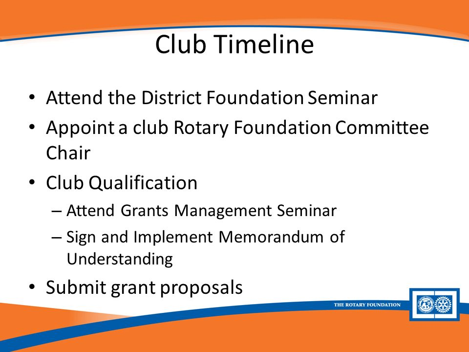 Club Timeline Attend the District Foundation Seminar Appoint a club Rotary Foundation Committee Chair Club Qualification – Attend Grants Management Seminar – Sign and Implement Memorandum of Understanding Submit grant proposals