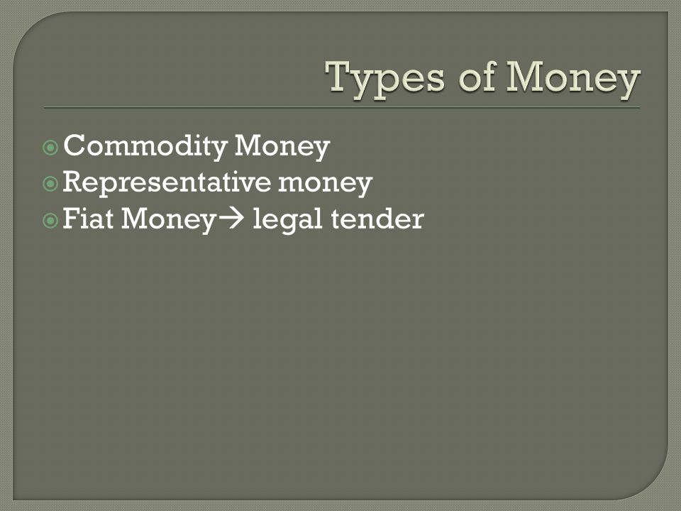  Commodity Money  Representative money  Fiat Money  legal tender