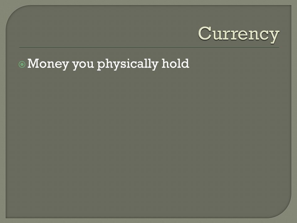  Money you physically hold