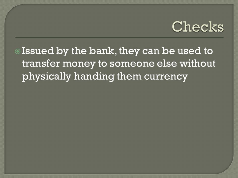  Issued by the bank, they can be used to transfer money to someone else without physically handing them currency