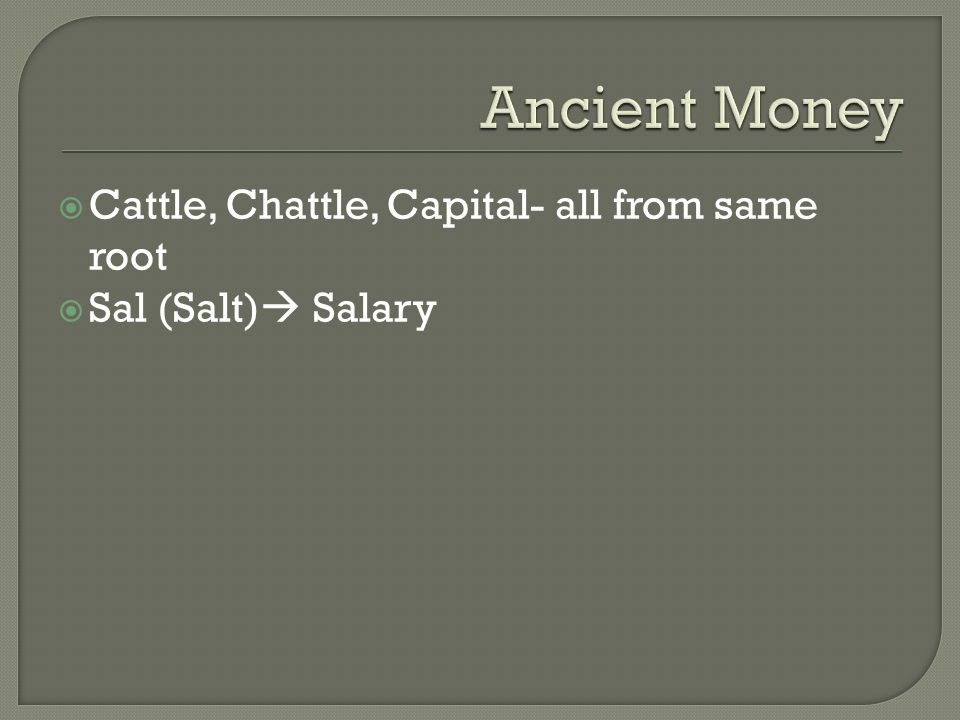  Cattle, Chattle, Capital- all from same root  Sal (Salt)  Salary